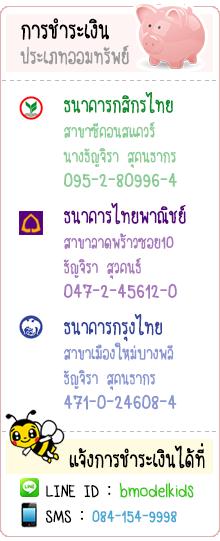 การชำระเงิน ประเภทออมทรัพย์ ธนาคารกสิกรไทย สาขาซีคอนสแควร์ นางธัญจิรา สุคนธากร 095-2-80996-4 ธนาคารไทยพาณิชย์ สาขาลาดพร้าวซอย10 ธัญจิรา สุวคนธ์ 047-2-45612-0 ธนาคารกรุงไทย สาขาเมืองใหม่บางพลี ธัญจิรา สุคนธากร 471-0-24608-4 แจ้งการชำระเงินได้ที่ LINE ID : bmodelkids SMS : 084-154-9998