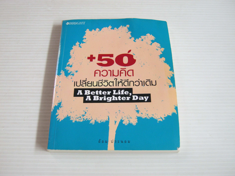 + 50 ความคิดเปลี่ยนชีวิตให้ดีกว่าเดิม (A Better Life, A Brighter Day) อ้อม ประนอม เขียน